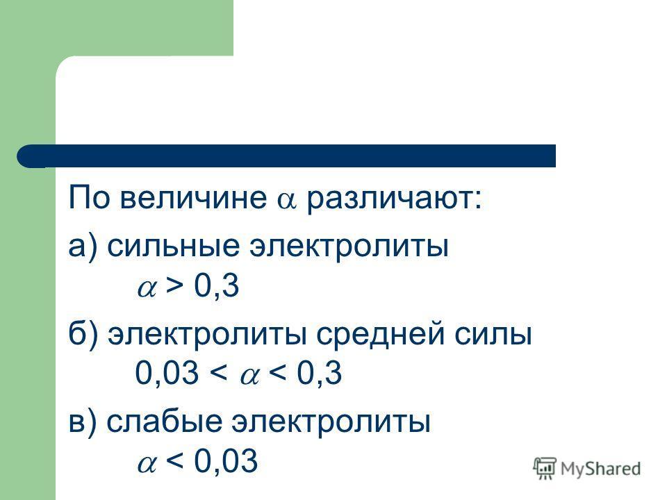 По величине различают: а) сильные электролиты > 0,3 б) электролиты средней силы 0,03 < < 0,3 в) слабые электролиты < 0,03