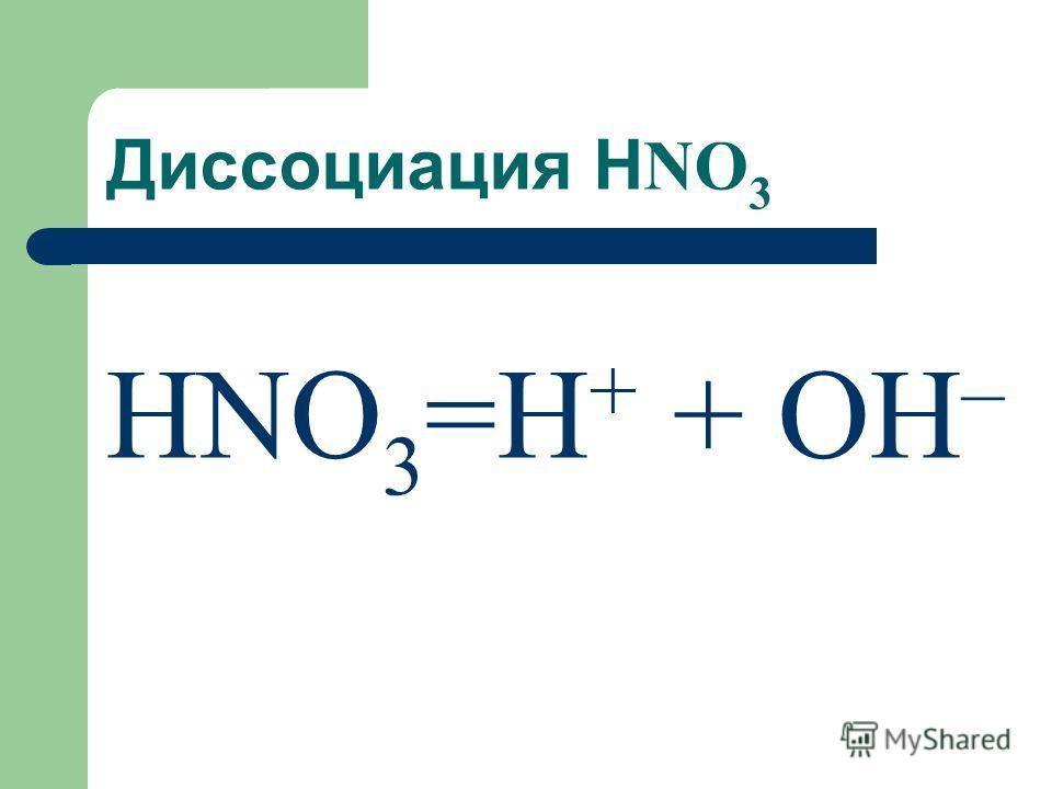 Диссоциация Н NO 3 НNO 3 =H + + OH –