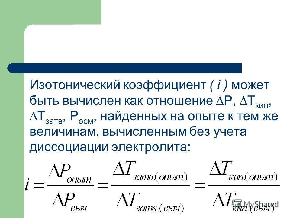 Изотонический коэффициент ( i ) может быть вычислен как отношение Р, Т кип, Т затв, Р осм, найденных на опыте к тем же величинам, вычисленным без учета диссоциации электролита: