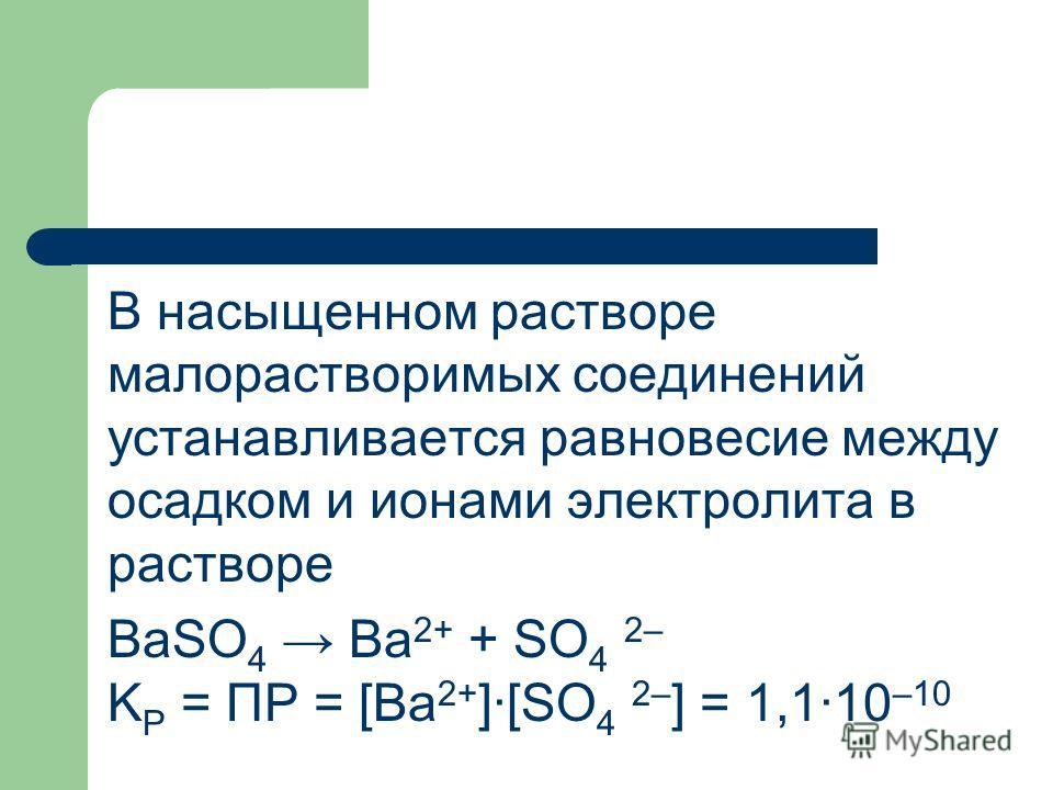 В насыщенном растворе малорастворимых соединений устанавливается равновесие между осадком и ионами электролита в растворе BaSO 4 Ba 2+ + SO 4 2– K P = ПР = [Ba 2+ ]·[SO 4 2– ] = 1,1·10 –10