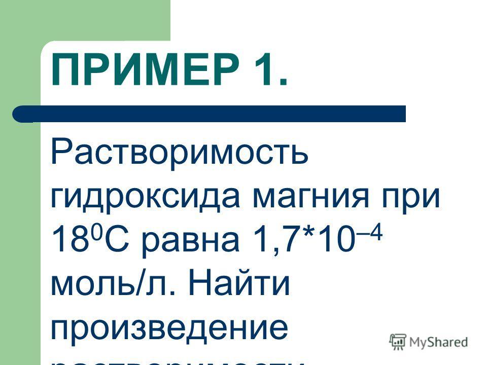 ПРИМЕР 1. Растворимость гидроксида магния при 18 0 С равна 1,7*10 –4 моль/л. Найти произведение растворимости.