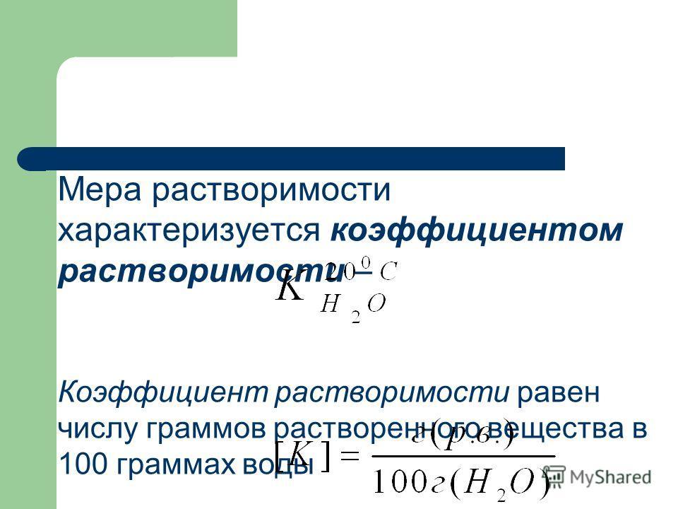 Мера растворимости характеризуется коэффициентом растворимости – Коэффициент растворимости равен числу граммов растворенного вещества в 100 граммах воды