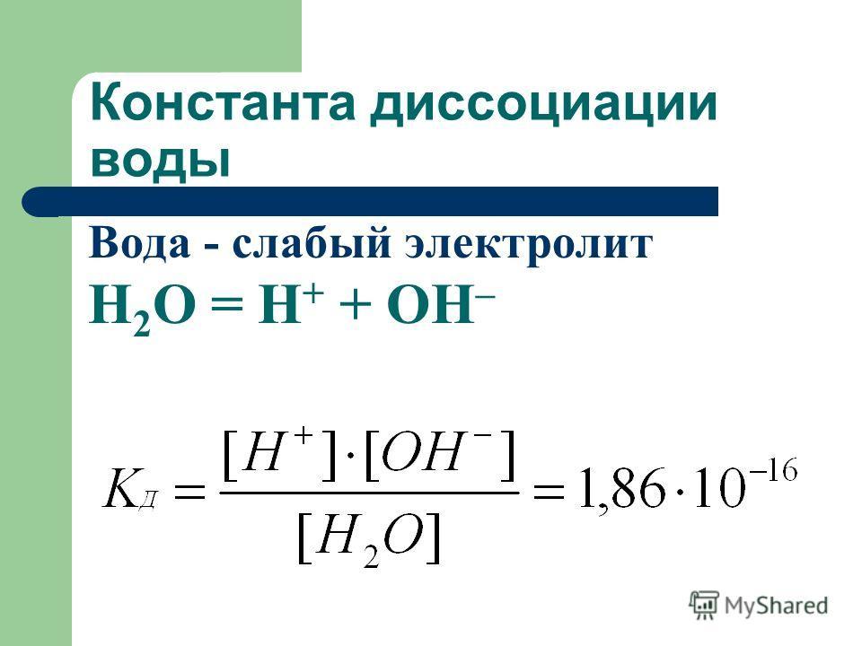 Константа диссоциации воды Вода - слабый электролит Н 2 О = Н + + ОН –