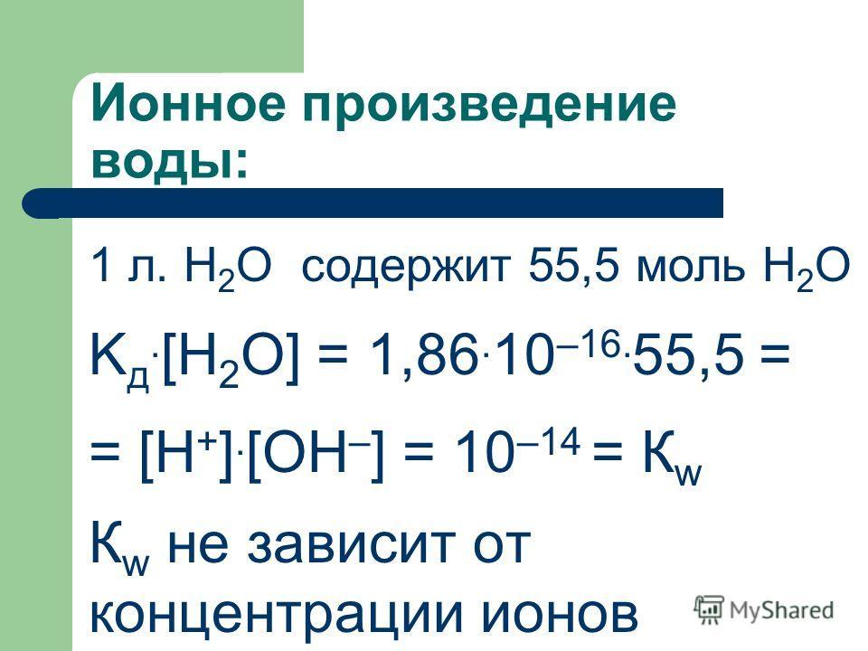 Ионное произведение воды: 1 л. H 2 O содержит 55,5 моль H 2 O K д. [H 2 O] = 1,86. 10 –16. 55,5 = = [H + ]. [OH – ] = 10 –14 = К w К w не зависит от концентрации ионов