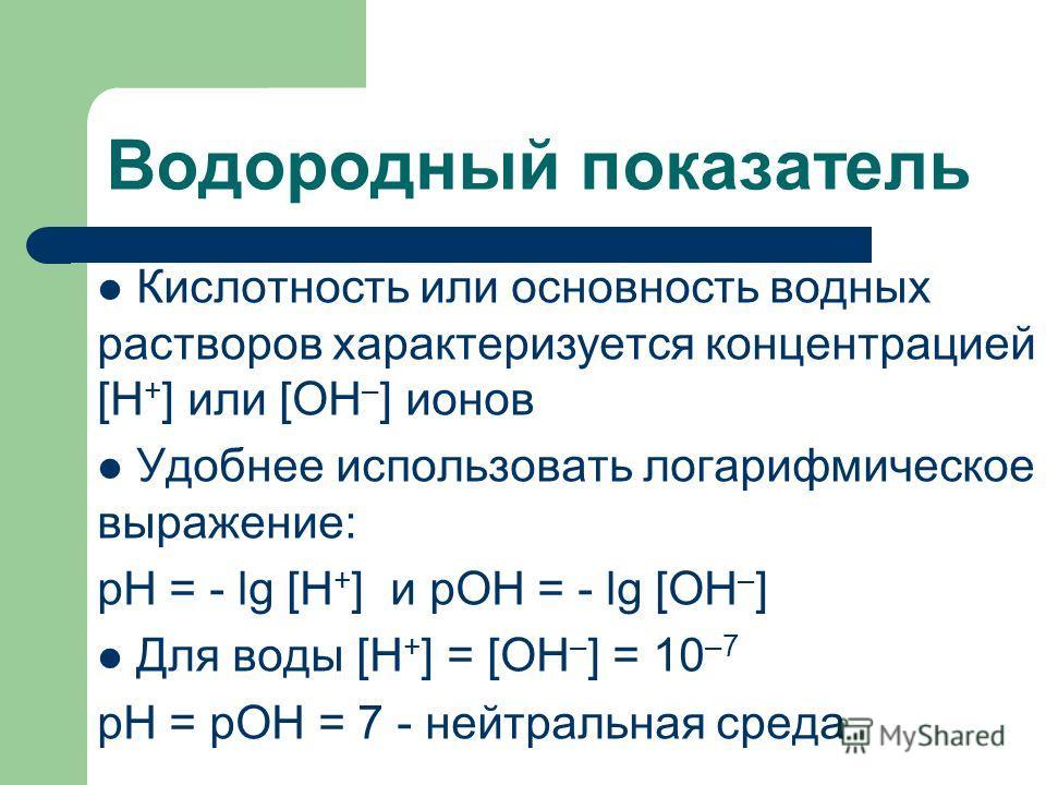 Водородный показатель Кислотность или основность водных растворов характеризуется концентрацией [Н + ] или [ОН – ] ионов Удобнее использовать логарифмическое выражение: рН = - lg [H + ] и pOH = - lg [OH – ] Для воды [Н + ] = [ОН – ] = 10 –7 рН = рОН