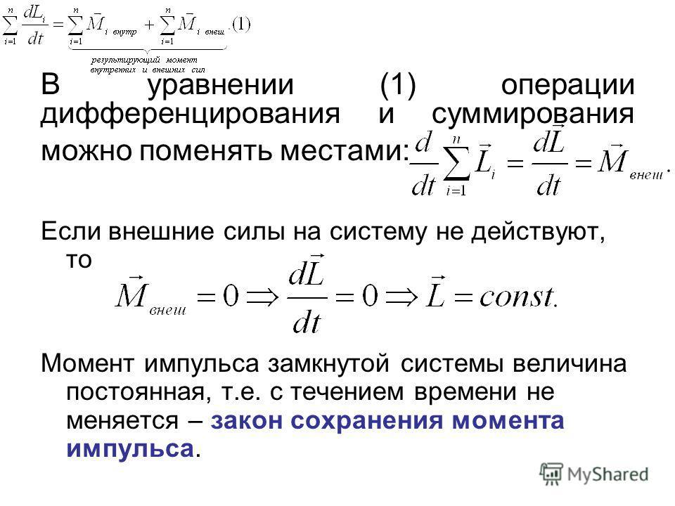 В уравнении (1) операции дифференцирования и суммирования можно поменять местами: Если внешние силы на систему не действуют, то Момент импульса замкнутой системы величина постоянная, т.е. с течением времени не меняется – закон сохранения момента импу