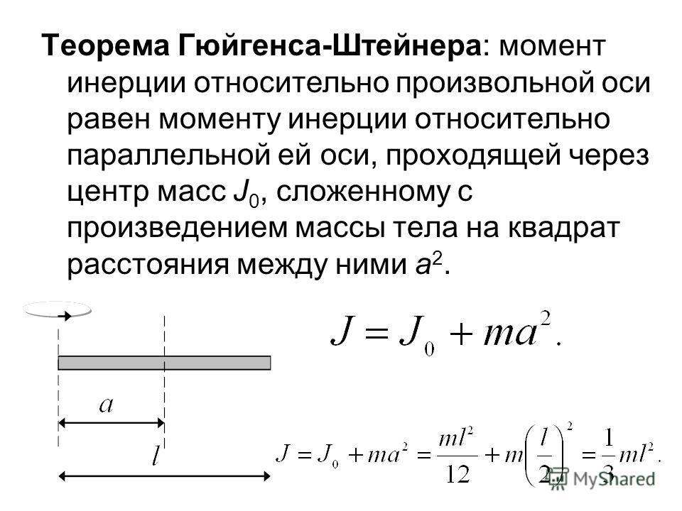 Теорема Гюйгенса-Штейнера: момент инерции относительно произвольной оси равен моменту инерции относительно параллельной ей оси, проходящей через центр масс J 0, сложенному с произведением массы тела на квадрат расстояния между ними а 2.