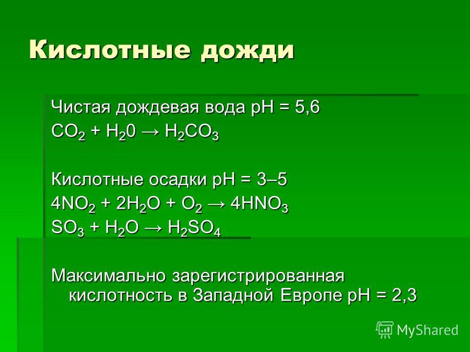 Кислотные дожди Чистая дождевая вода рН = 5,6 CO 2 + H 2 0 H 2 CO 3 Кислотные осадки рН = 3–5 4NO 2 + 2H 2 O + O 2 4HNO 3 SO 3 + H 2 O H 2 SO 4 Максимально зарегистрированная кислотность в Западной Европе рН = 2,3