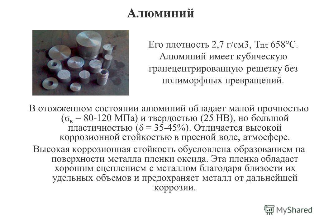 Алюминий В отожженном состоянии алюминий обладает малой прочностью (σ в = 80-120 МПа) и твердостью (25 НВ), но большой пластичностью (δ = 35-45%). Отличается высокой коррозионной стойкостью в пресной воде, атмосфере. Высокая коррозионная стойкость об