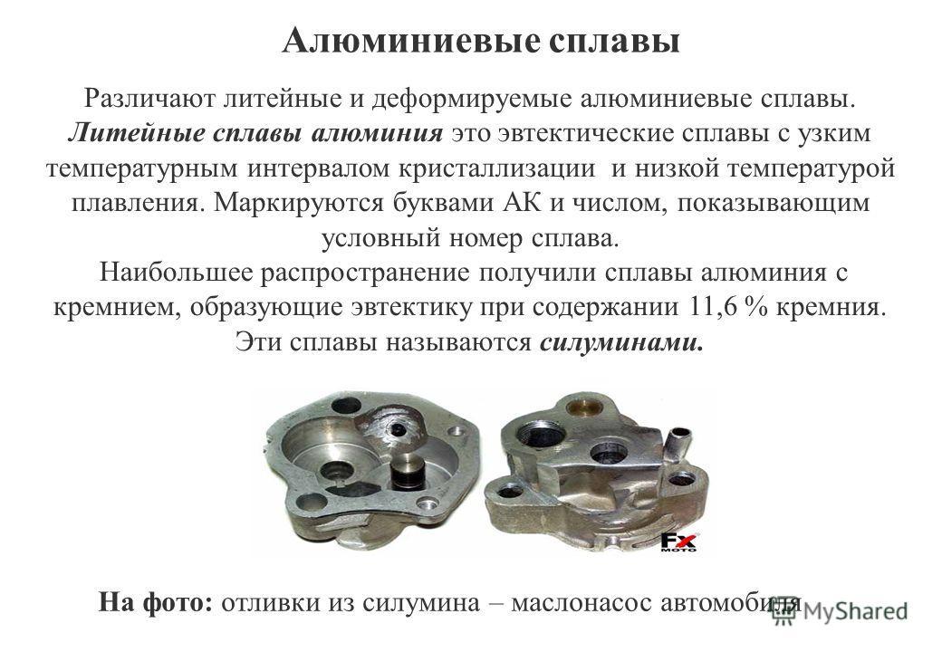 Алюминиевые сплавы Различают литейные и деформируемые алюминиевые сплавы. Литейные сплавы алюминия это эвтектические сплавы с узким температурным интервалом кристаллизации и низкой температурой плавления. Маркируются буквами АК и числом, показывающим