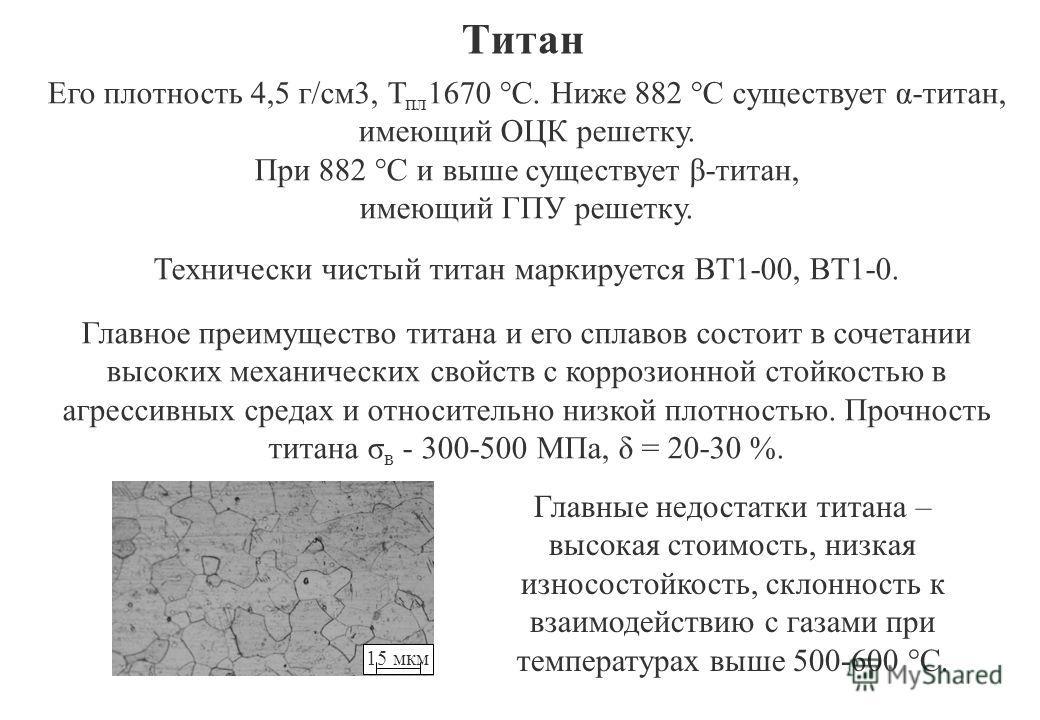 Титан Его плотность 4,5 г/см3, Т пл 1670 °С. Ниже 882 °С существует α-титан, имеющий ОЦК решетку. При 882 °С и выше существует β-титан, имеющий ГПУ решетку. Технически чистый титан маркируется ВТ1-00, ВТ1-0. Главное преимущество титана и его сплавов