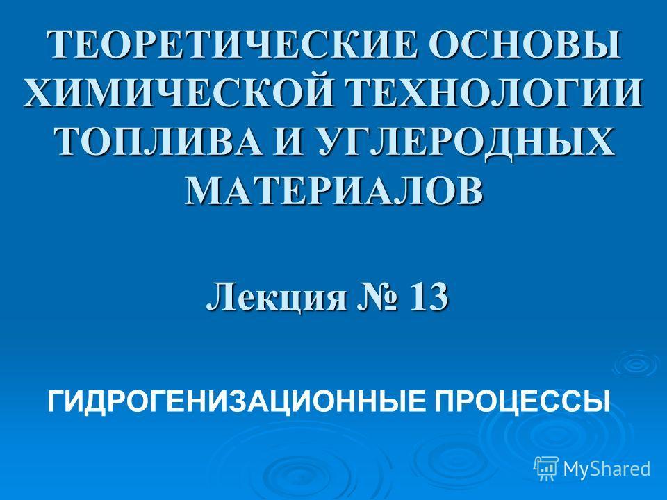 ТЕОРЕТИЧЕСКИЕ ОСНОВЫ ХИМИЧЕСКОЙ ТЕХНОЛОГИИ ТОПЛИВА И УГЛЕРОДНЫХ МАТЕРИАЛОВ Лекция 13 ГИДРОГЕНИЗАЦИОННЫЕ ПРОЦЕССЫ