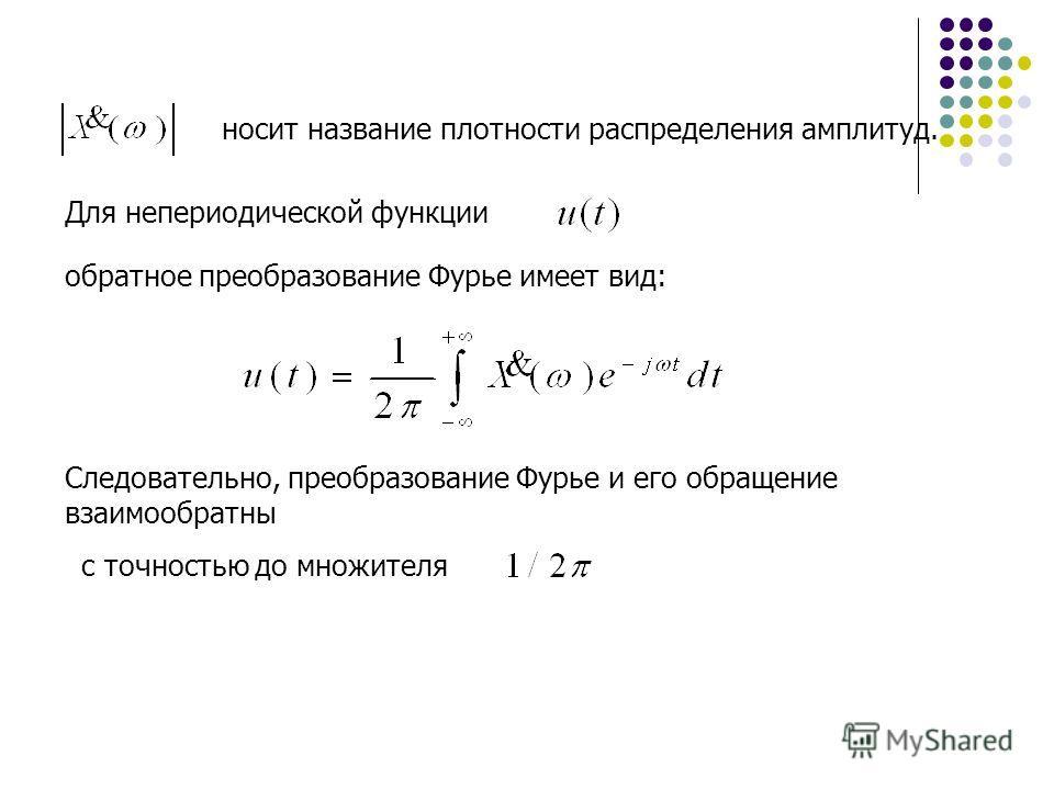 носит название плотности распределения амплитуд. Для непериодической функции обратное преобразование Фурье имеет вид: Следовательно, преобразование Фурье и его обращение взаимообратны с точностью до множителя