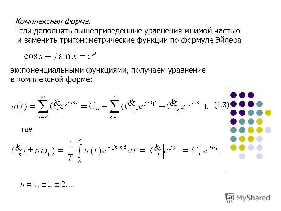 Комплексная форма. Если дополнять вышеприведенные уравнения мнимой частью и заменить тригонометрические функции по формуле Эйлера экспоненциальными функциями, получаем уравнение в комплексной форме: где (1.3)