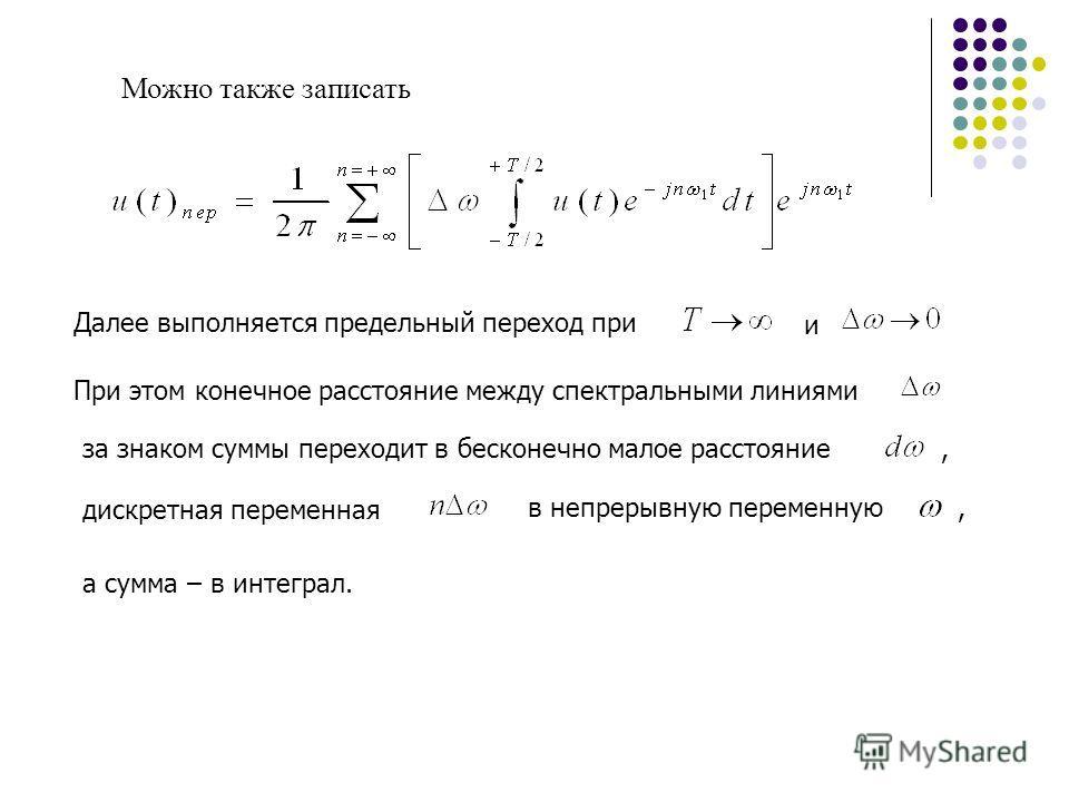 Можно также записать Далее выполняется предельный переход при и При этом конечное расстояние между спектральными линиями за знаком суммы переходит в бесконечно малое расстояние дискретная переменная в непрерывную переменную,, а сумма – в интеграл.