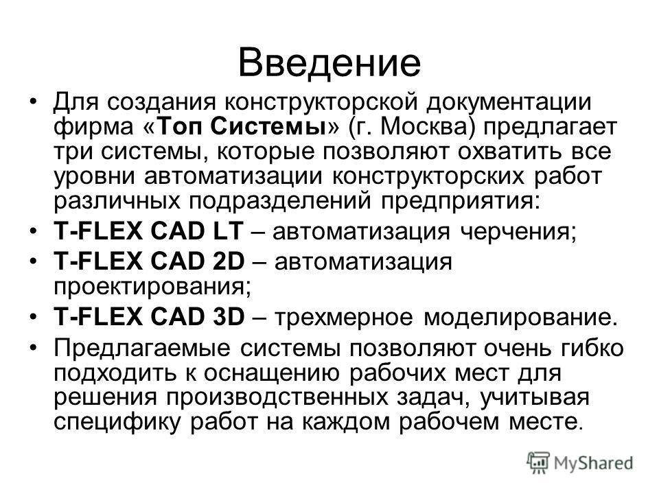 Введение Для создания конструкторской документации фирма «Топ Системы» (г. Москва) предлагает три системы, которые позволяют охватить все уровни автоматизации конструкторских работ различных подразделений предприятия: T-FLEX CAD LT – автоматизация че