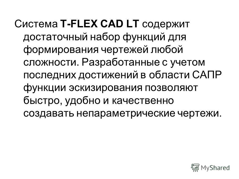 Система T-FLEX CAD LT содержит достаточный набор функций для формирования чертежей любой сложности. Разработанные с учетом последних достижений в области САПР функции эскизирования позволяют быстро, удобно и качественно создавать непараметрические че