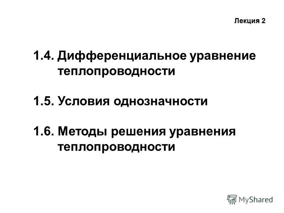 Лекция 2 1.4. Дифференциальное уравнение теплопроводности 1.5. Условия однозначности 1.6. Методы решения уравнения теплопроводности