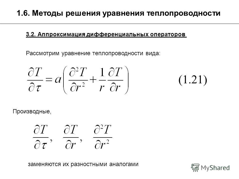 1.6. Методы решения уравнения теплопроводности 3.2. Аппроксимация дифференциальных операторов Рассмотрим уравнение теплопроводности вида: (1.21) Производные, заменяются их разностными аналогами