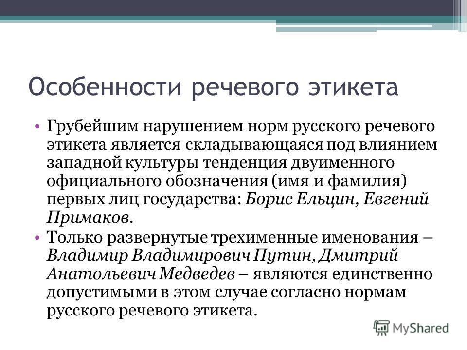 Особенности речевого этикета Грубейшим нарушением норм русского речевого этикета является складывающаяся под влиянием западной культуры тенденция двуименного официального обозначения (имя и фамилия) первых лиц государства: Борис Ельцин, Евгений Прима