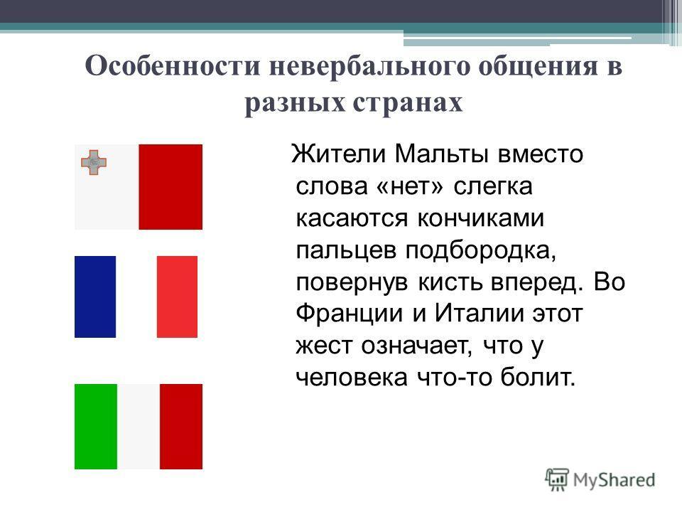 Особенности невербального общения в разных странах Жители Мальты вместо слова «нет» слегка касаются кончиками пальцев подбородка, повернув кисть вперед. Во Франции и Италии этот жест означает, что у человека что-то болит.