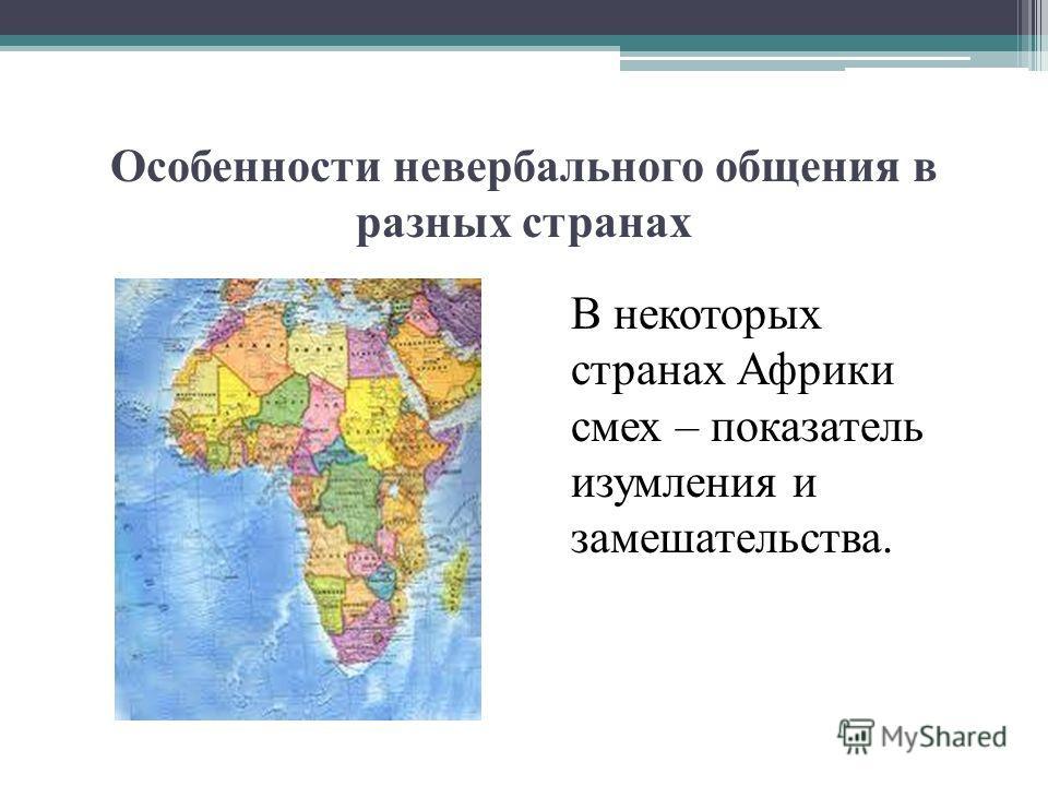 Особенности невербального общения в разных странах В некоторых странах Африки смех – показатель изумления и замешательства.