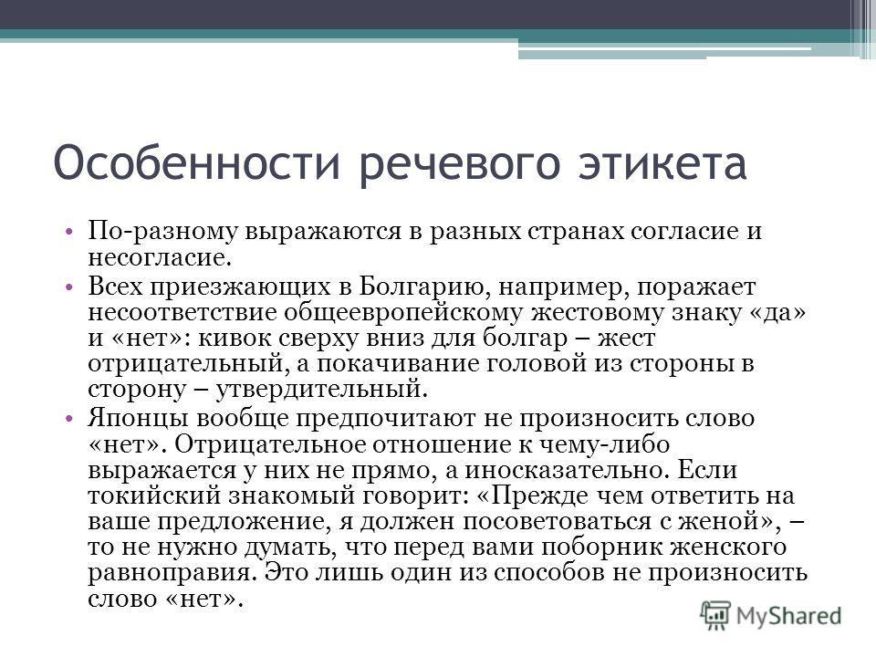 Особенности речевого этикета По-разному выражаются в разных странах согласие и несогласие. Всех приезжающих в Болгарию, например, поражает несоответствие общеевропейскому жестовому знаку «да» и «нет»: кивок сверху вниз для болгар – жест отрицательный