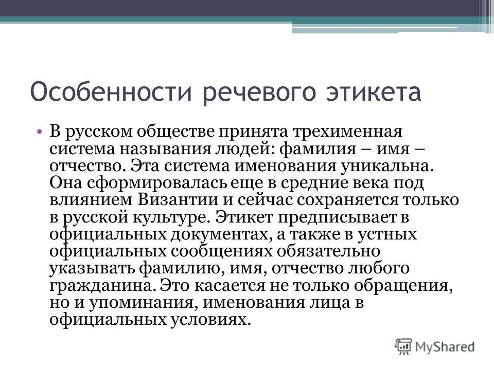 Особенности речевого этикета В русском обществе принята трехименная система называния людей: фамилия – имя – отчество. Эта система именования уникальна. Она сформировалась еще в средние века под влиянием Византии и сейчас сохраняется только в русской