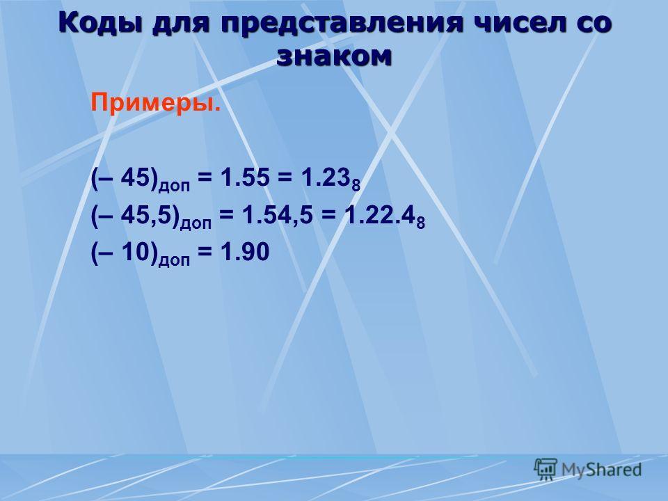 Коды для представления чисел со знаком Примеры. (– 45) доп = 1.55 = 1.23 8 (– 45,5) доп = 1.54,5 = 1.22.4 8 (– 10) доп = 1.90