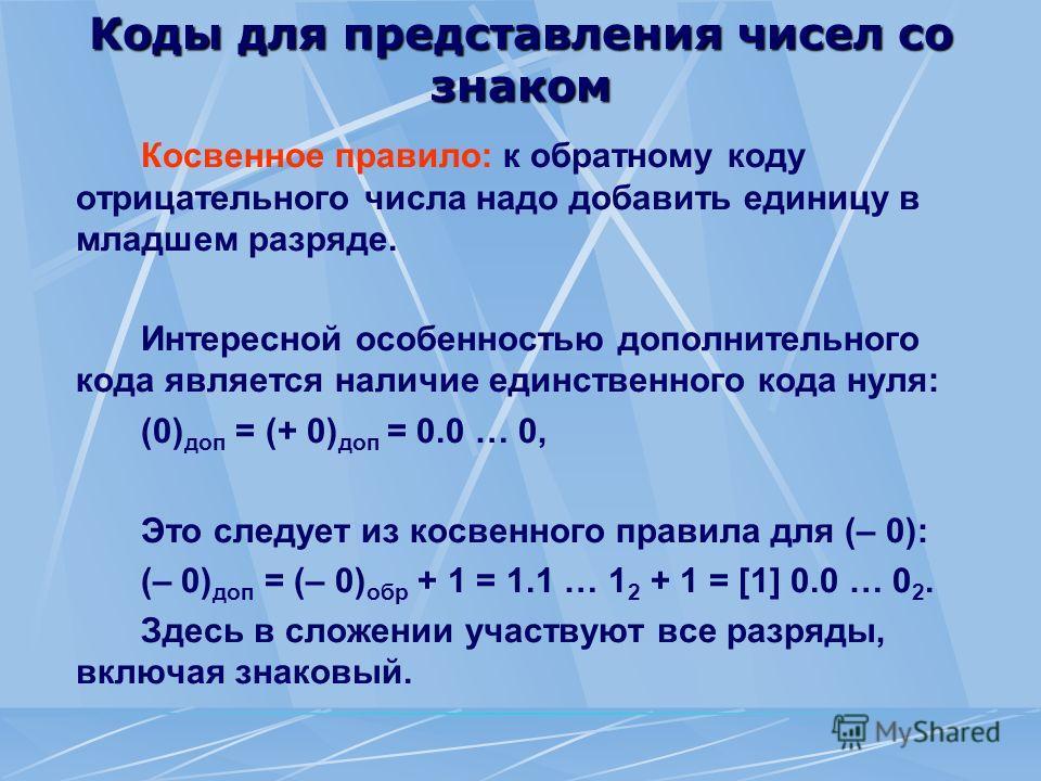 Коды для представления чисел со знаком Косвенное правило: к обратному коду отрицательного числа надо добавить единицу в младшем разряде. Интересной особенностью дополнительного кода является наличие единственного кода нуля: (0) доп = (+ 0) доп = 0.0
