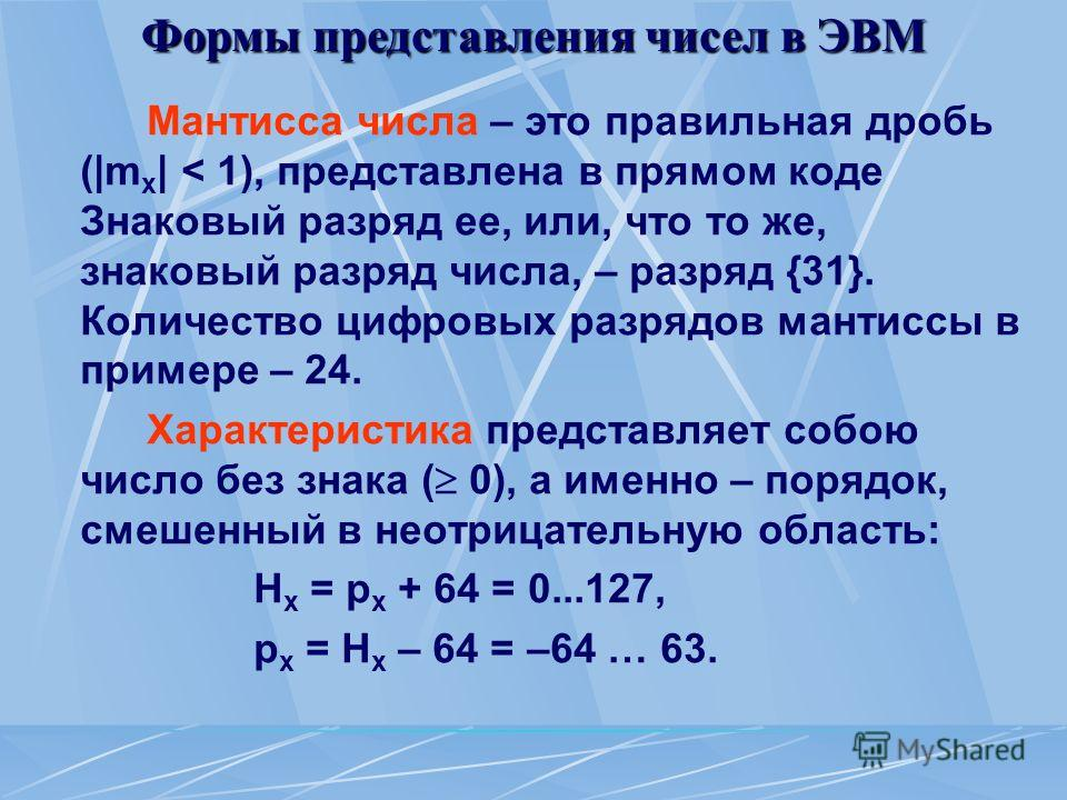Формы представления чисел в ЭВМ Мантисса числа – это правильная дробь (|m x | < 1), представлена в прямом коде Знаковый разряд ее, или, что то же, знаковый разряд числа, – разряд {31}. Количество цифровых разрядов мантиссы в примере – 24. Характерист
