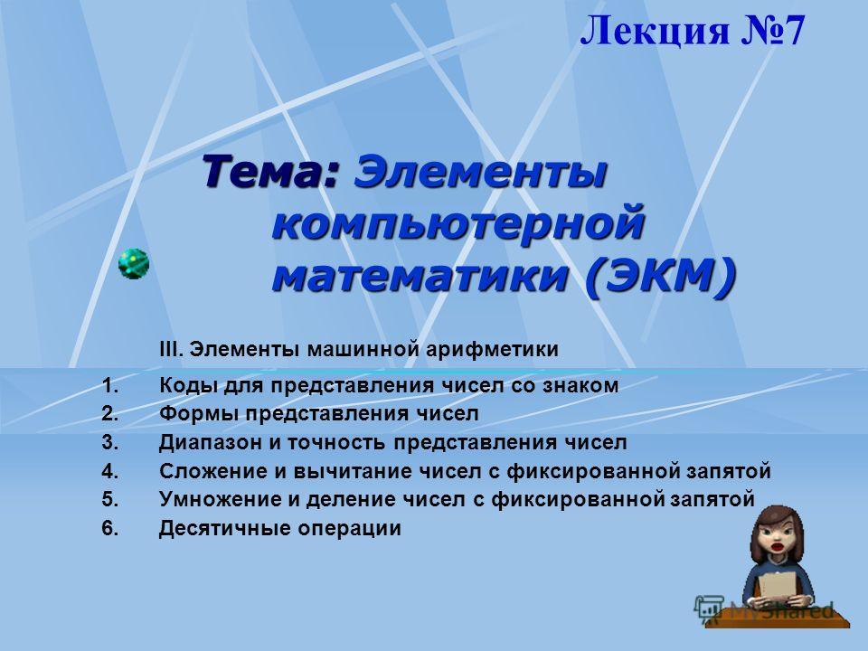 Тема: Элементы компьютерной математики (ЭКМ) III. Элементы машинной арифметики 1.Коды для представления чисел со знаком 2.Формы представления чисел 3.Диапазон и точность представления чисел 4.Сложение и вычитание чисел с фиксированной запятой 5.Умнож