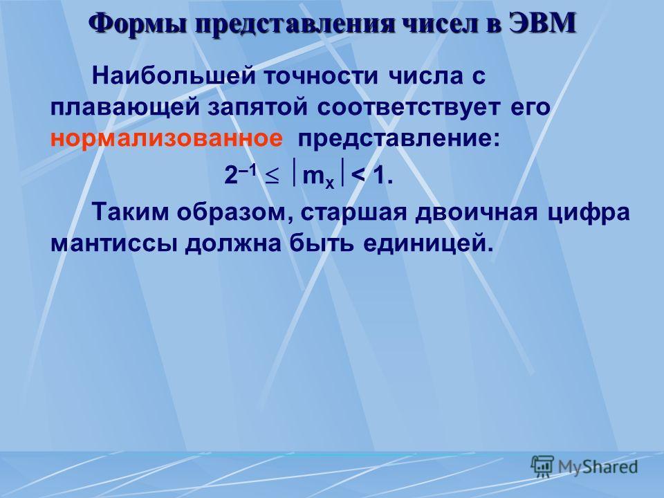 Формы представления чисел в ЭВМ Наибольшей точности числа с плавающей запятой соответствует его нормализованное представление: 2 –1 m x < 1. Таким образом, старшая двоичная цифра мантиссы должна быть единицей.