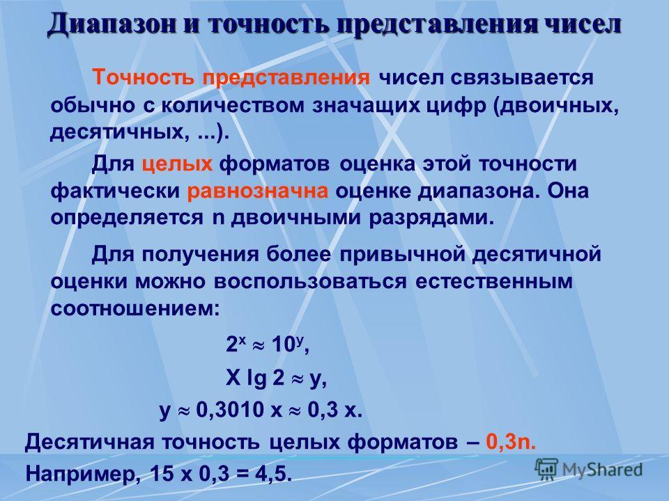 Диапазон и точность представления чисел Точность представления чисел связывается обычно с количеством значащих цифр (двоичных, десятичных,...). Для целых форматов оценка этой точности фактически равнозначна оценке диапазона. Она определяется n двоичн