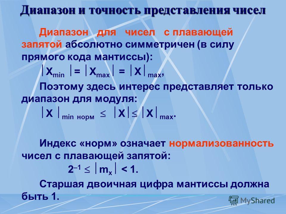 Диапазон и точность представления чисел Диапазон для чисел с плавающей запятой абсолютно симметричен (в силу прямого кода мантиссы): X min = X max = X max, Поэтому здесь интерес представляет только диапазон для модуля: X min норм X X max. Индекс «нор