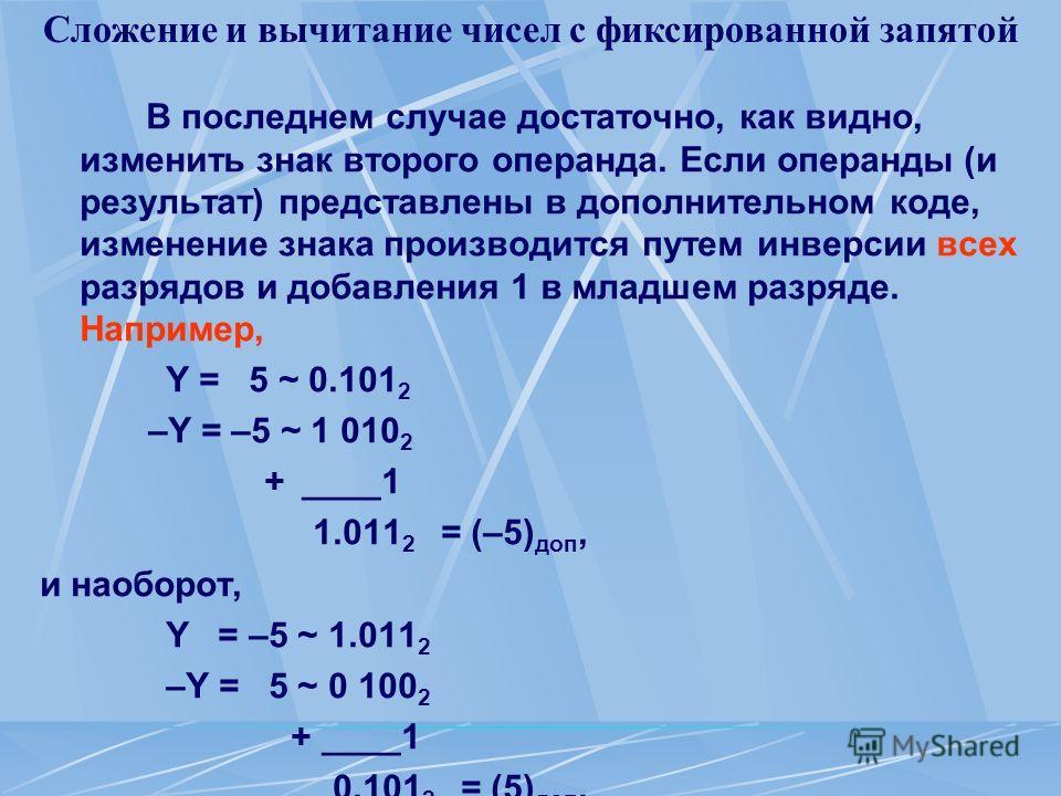 Сложение и вычитание чисел с фиксированной запятой В последнем случае достаточно, как видно, изменить знак второго операнда. Если операнды (и результат) представлены в дополнительном коде, изменение знака производится путем инверсии всех разрядов и д
