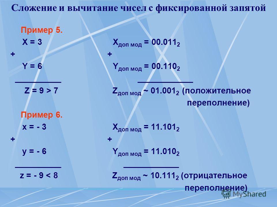 Сложение и вычитание чисел с фиксированной запятой Пример 5. Х = 3 X доп мод = 00.011 2 + Y = 6 Y доп мод = 00.110 2 __________ ____________ Z = 9 > 7 Z доп мод ~ 01.001 2 (положительное переполнение) Пример 6. х = - 3 X доп мод = 11.101 2 + у = - 6