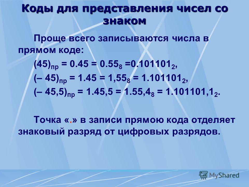 Коды для представления чисел со знаком Проще всего записываются числа в прямом коде: (45) пр = 0.45 = 0.55 8 =0.101101 2, (– 45) пр = 1.45 = 1,55 8 = 1.101101 2, (– 45,5) пр = 1.45,5 = 1.55,4 8 = 1.101101,1 2. Точка «.» в записи прямою кода отделяет