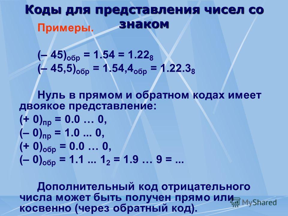 Коды для представления чисел со знаком Примеры. (– 45) обр = 1.54 = 1.22 8 (– 45,5) обр = 1.54,4 обр = 1.22.3 8 Нуль в прямом и обратном кодах имеет двоякое представление: (+ 0) пр = 0.0 … 0, (– 0) пр = 1.0... 0, (+ 0) обр = 0.0 … 0, (– 0) обр = 1.1.