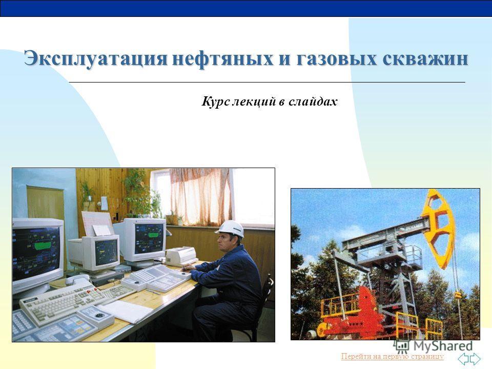 Перейти на первую страницу Курс лекций в слайдах Эксплуатация нефтяных и газовых скважин