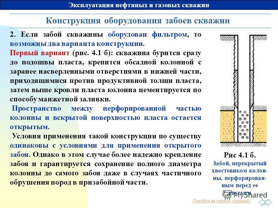 Перейти на первую страницу Эксплуатация нефтяных и газовых скважин Конструкция оборудования забоев скважин 2. Если забой скважины оборудован фильтром, то возможны два варианта конструкции. Первый вариант (рис. 4.1 б): скважина бурится сразу до подошв