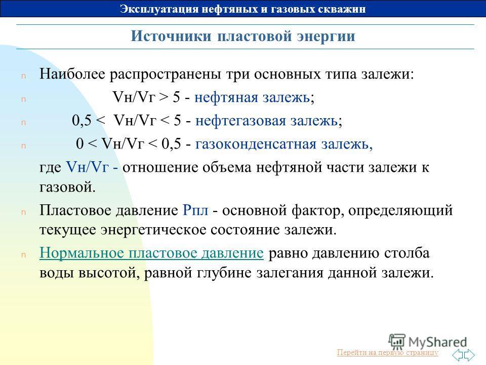 Перейти на первую страницу Эксплуатация нефтяных и газовых скважин Источники пластовой энергии n Наиболее распространены три основных типа залежи: n Vн/Vг > 5 - нефтяная залежь; n 0,5 < Vн/Vг < 5 - нефтегазовая залежь; n 0 < Vн/Vг < 0,5 - газоконденс