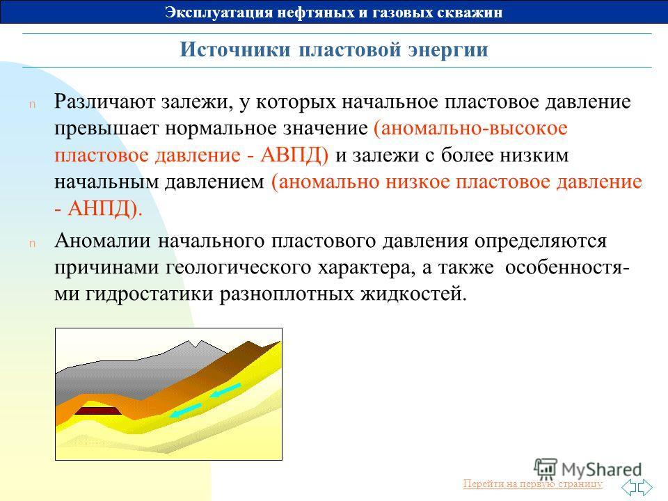 Перейти на первую страницу Эксплуатация нефтяных и газовых скважин Источники пластовой энергии n Различают залежи, у которых начальное пластовое давление превышает нормальное значение (аномально-высокое пластовое давление - АВПД) и залежи с более низ
