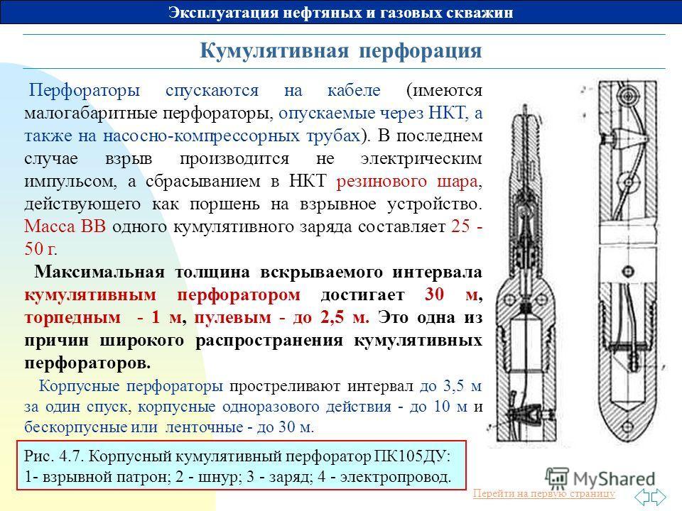 Перейти на первую страницу Эксплуатация нефтяных и газовых скважин Кумулятивная перфорация Перфораторы спускаются на кабеле (имеются малогабаритные перфораторы, опускаемые через НКТ, а также на насосно-компрессорных трубах). В последнем случае взрыв