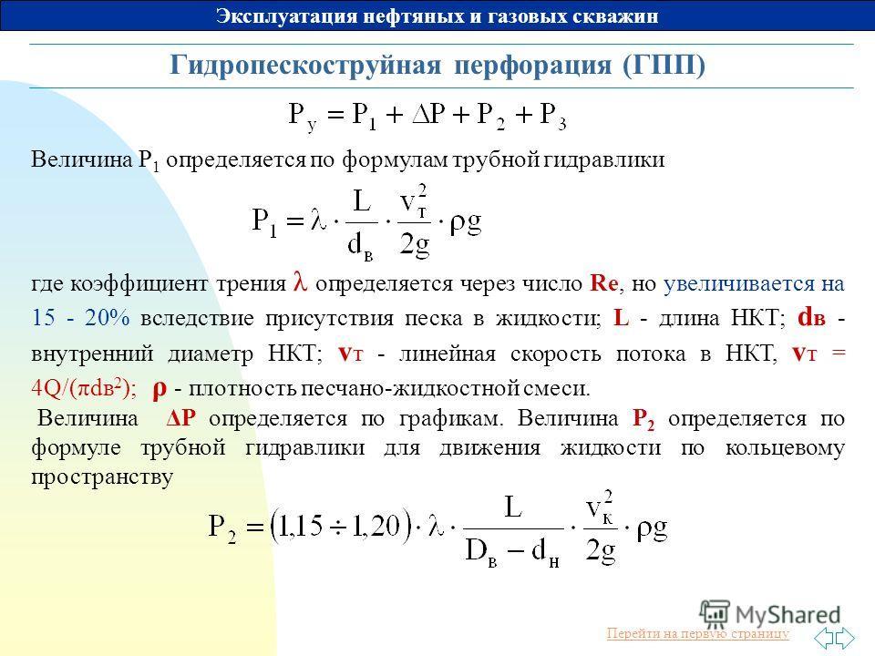 Перейти на первую страницу Эксплуатация нефтяных и газовых скважин Гидропескоструйная перфорация (ГПП) Величина P 1 определяется по формулам трубной гидравлики где коэффициент трения λ определяется через число Re, но увеличивается на 15 - 20% вследст