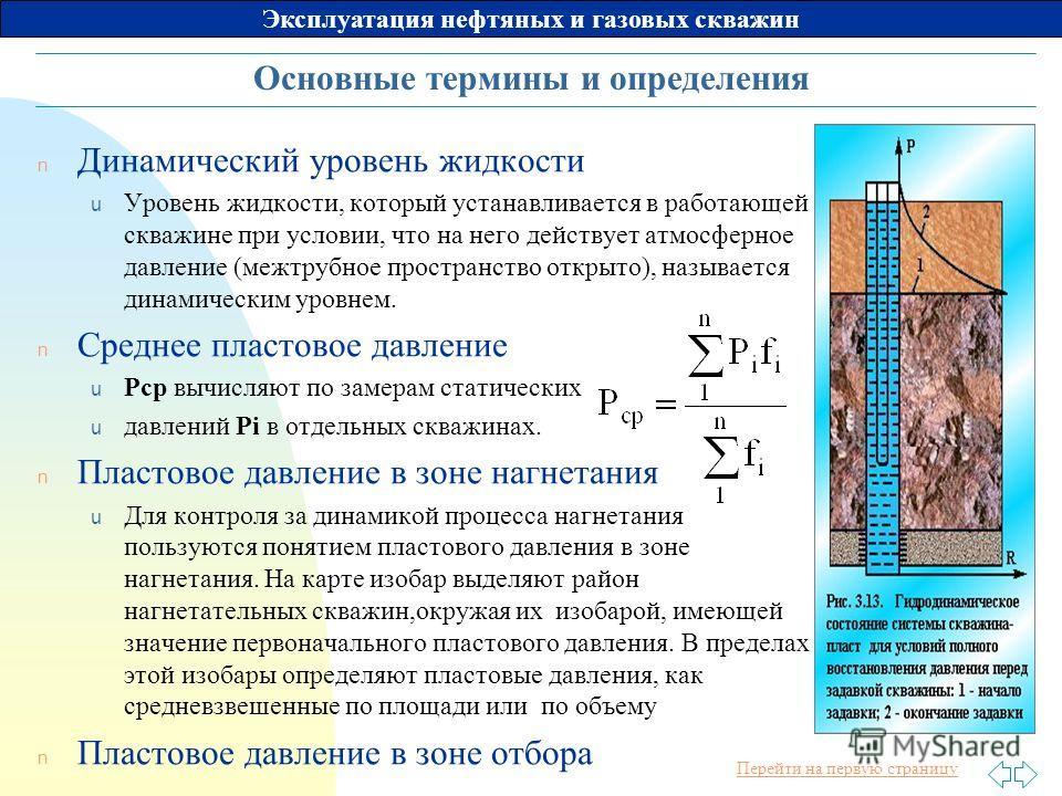Перейти на первую страницу Эксплуатация нефтяных и газовых скважин n Динамический уровень жидкости u Уровень жидкости, который устанавливается в работающей скважине при условии, что на него действует атмосферное давление (межтрубное пространство откр