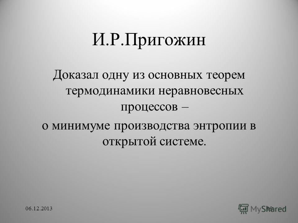 И.Р.Пригожин Доказал одну из основных теорем термодинамики неравновесных процессов – о минимуме производства энтропии в открытой системе. 06.12.201319