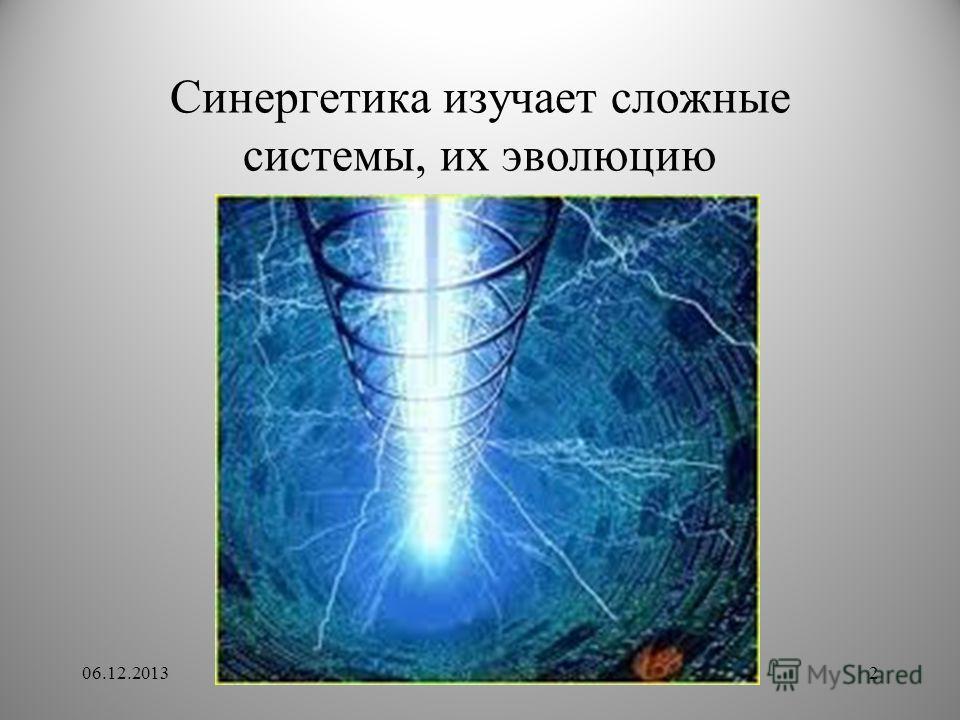 Синергетика изучает сложные системы, их эволюцию 06.12.20132