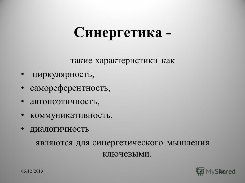 Синергетика - такие характеристики как циркулярность, самореферентность, автопоэтичность, коммуникативность, диалогичность являются для синергетического мышления ключевыми. 06.12.201329