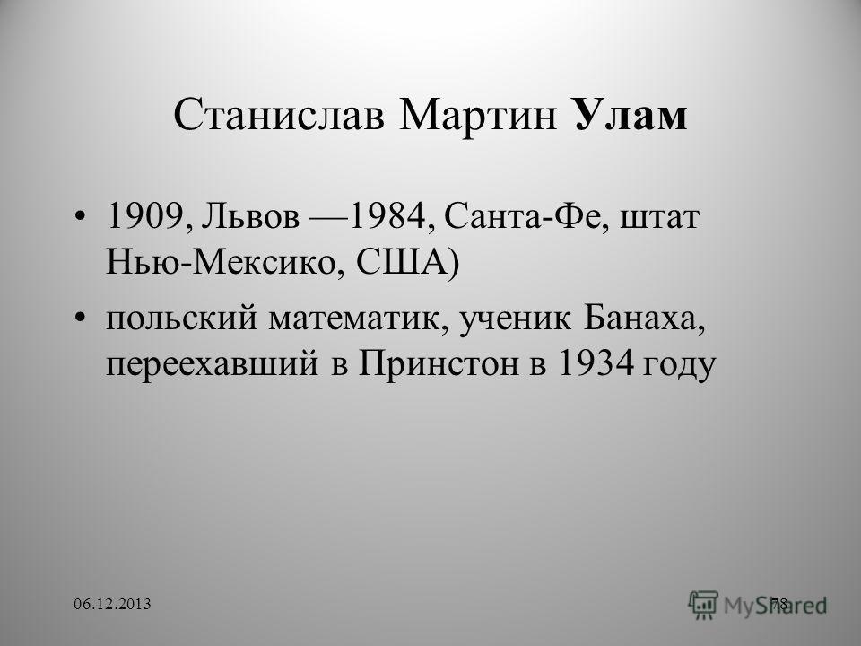 Станислав Мартин Улам 1909, Львов 1984, Санта-Фе, штат Нью-Мексико, США) польский математик, ученик Банаха, переехавший в Принстон в 1934 году 06.12.201378